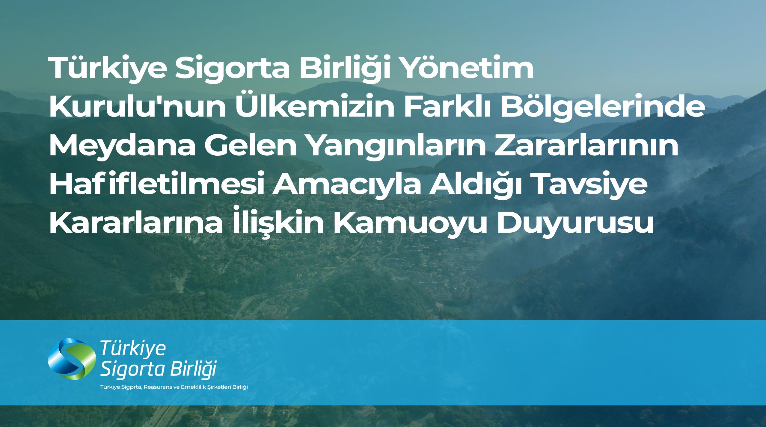Türkiye Sigorta Birliği Yönetim Kurulu'nun Ülkemizin Farklı Bölgelerinde Meydana Gelen Yangınların Zararlarının Hafifletilmesi Amacıyla Aldığı Tavsiye Kararlarına İlişkin Kamuoyu Duyurusu